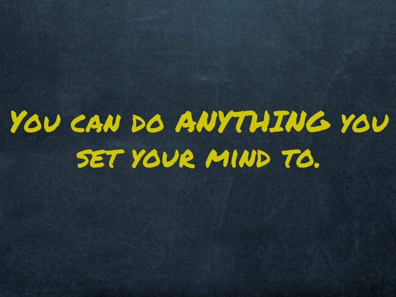 You Can Do ANYTHING You Set Your Mind To