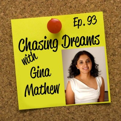 Ep. 93: Gina Mathew – Sometimes You Need a Break from Your Dreams to Regroup