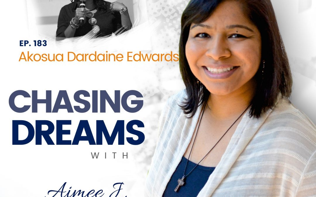 Ep. 183: Akosua Dardaine Edwards – It Starts & Ends with Self, Self-Belief, & Self-Love